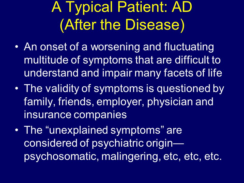 A Typical Patient: AD (After the Disease) An onset of a worsening and fluctuating multitude of symptoms that are difficult to understand and impair ma