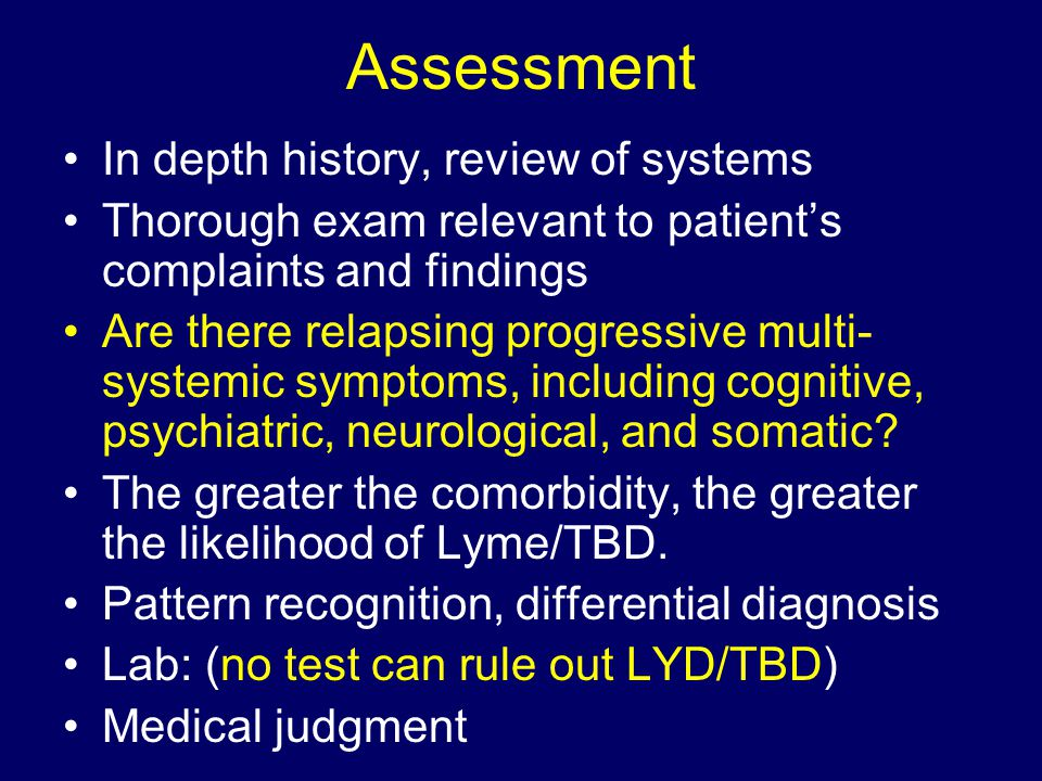 Assessment In depth history, review of systems Thorough exam relevant to patient's complaints and findings Are there relapsing progressive multi- syst