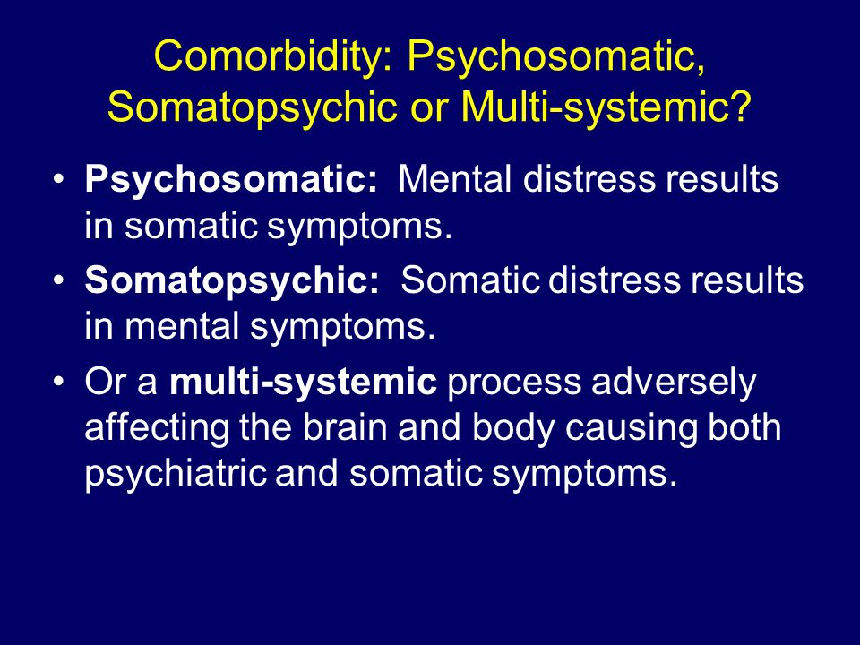 Comorbidity: Psychosomatic, Somatopsychic or Multi-systemic? Psychosomatic: Mental distress results in somatic symptoms. Somatopsychic: Somatic distre