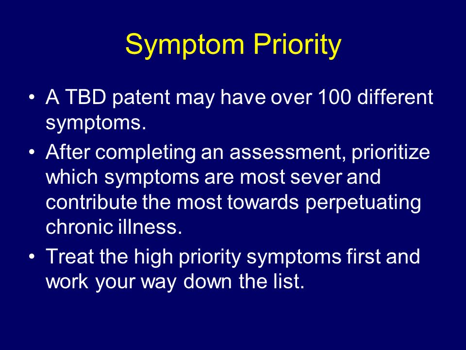 Symptom Priority A TBD patent may have over 100 different symptoms. After completing an assessment, prioritize which symptoms are most sever and contr