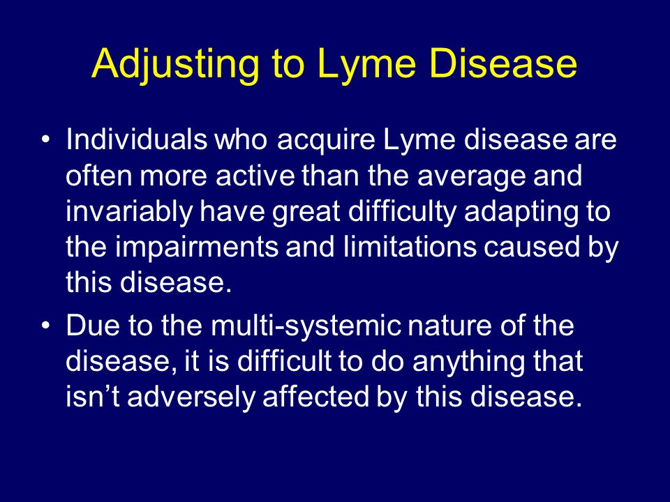 Adjusting to Lyme Disease Individuals who acquire Lyme disease are often more active than the average and invariably have great difficulty adapting to