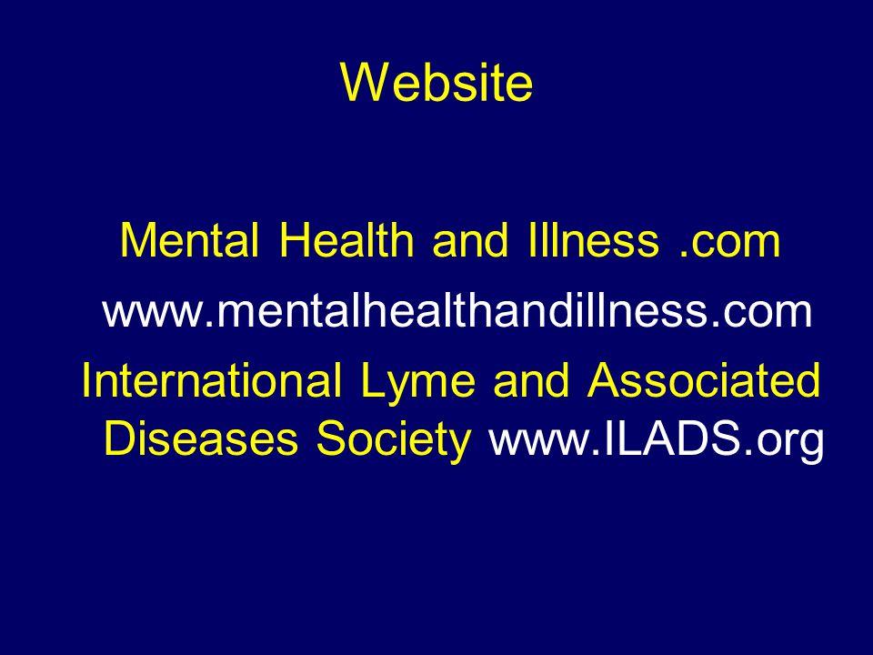 Website Mental Health and Illness.com www.mentalhealthandillness.com International Lyme and Associated Diseases Society www.ILADS.org