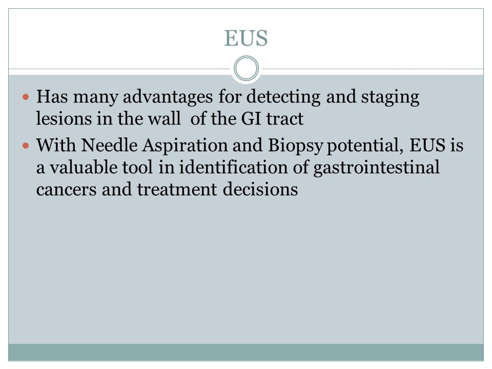 EUS Has many advantages for detecting and staging lesions in the wall of the GI tract With Needle Aspiration and Biopsy potential, EUS is a valuable tool in identification of gastrointestinal cancers and treatment decisions