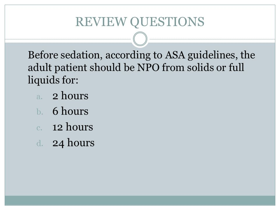 REVIEW QUESTIONS Before sedation, according to ASA guidelines, the adult patient should be NPO from solids or full liquids for: a.