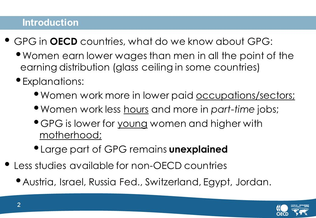 2 Introduction GPG in OECD countries, what do we know about GPG: Women earn lower wages than men in all the point of the earning distribution (glass ceiling in some countries) Explanations: Women work more in lower paid occupations/sectors; Women work less hours and more in part-time jobs; GPG is lower for young women and higher with motherhood; Large part of GPG remains unexplained Less studies available for non-OECD countries Austria, Israel, Russia Fed., Switzerland, Egypt, Jordan.