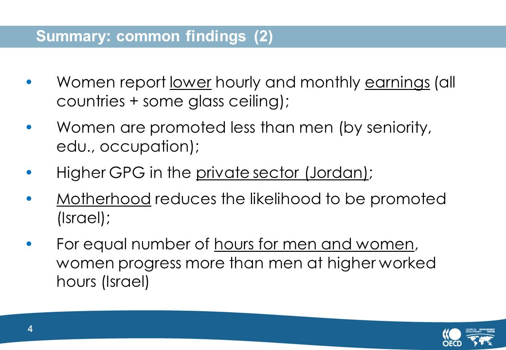 4 Summary: common findings (2) Women report lower hourly and monthly earnings (all countries + some glass ceiling); Women are promoted less than men (by seniority, edu., occupation); Higher GPG in the private sector (Jordan); Motherhood reduces the likelihood to be promoted (Israel); For equal number of hours for men and women, women progress more than men at higher worked hours (Israel)