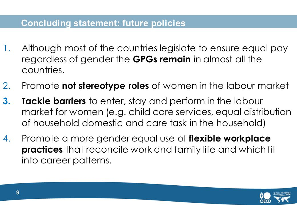9 Concluding statement: future policies 1.Although most of the countries legislate to ensure equal pay regardless of gender the GPGs remain in almost all the countries.