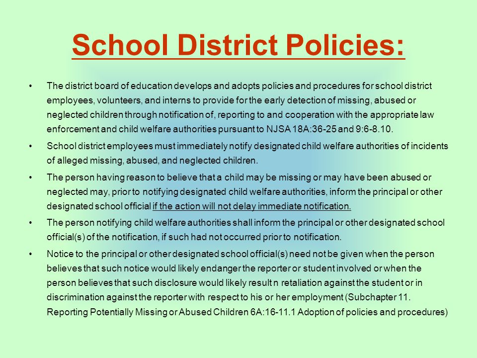 School District Policies: The district board of education develops and adopts policies and procedures for school district employees, volunteers, and interns to provide for the early detection of missing, abused or neglected children through notification of, reporting to and cooperation with the appropriate law enforcement and child welfare authorities pursuant to NJSA 18A:36-25 and 9:6-8.10.