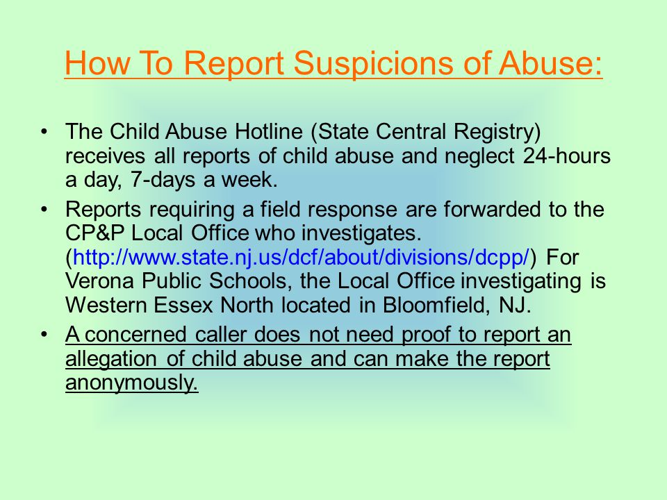How To Report Suspicions of Abuse: The Child Abuse Hotline (State Central Registry) receives all reports of child abuse and neglect 24-hours a day, 7-days a week.