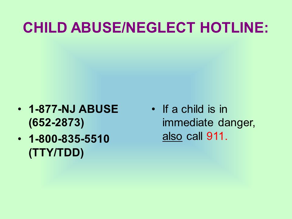 CHILD ABUSE/NEGLECT HOTLINE: 1-877-NJ ABUSE (652-2873) 1-800-835-5510 (TTY/TDD) If a child is in immediate danger, also call 911.