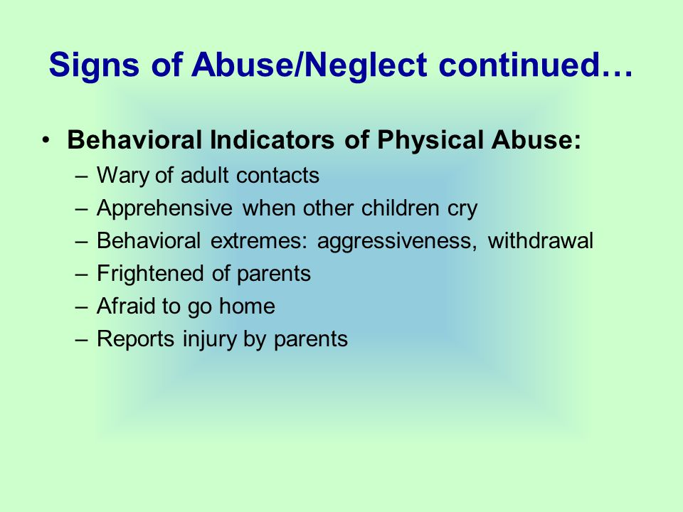 Signs of Abuse/Neglect continued… Behavioral Indicators of Physical Abuse: –Wary of adult contacts –Apprehensive when other children cry –Behavioral extremes: aggressiveness, withdrawal –Frightened of parents –Afraid to go home –Reports injury by parents