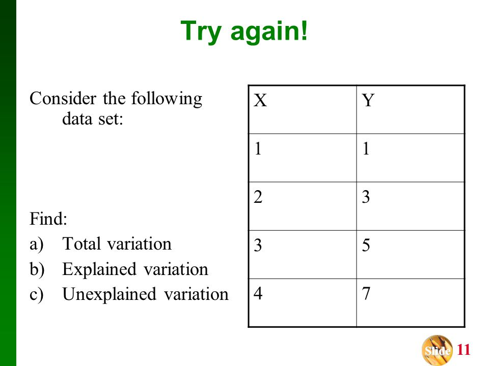 Slide Slide 11 Try again! Consider the following data set: Find: a)Total variation b)Explained variation c)Unexplained variation XY 11 23 35 47