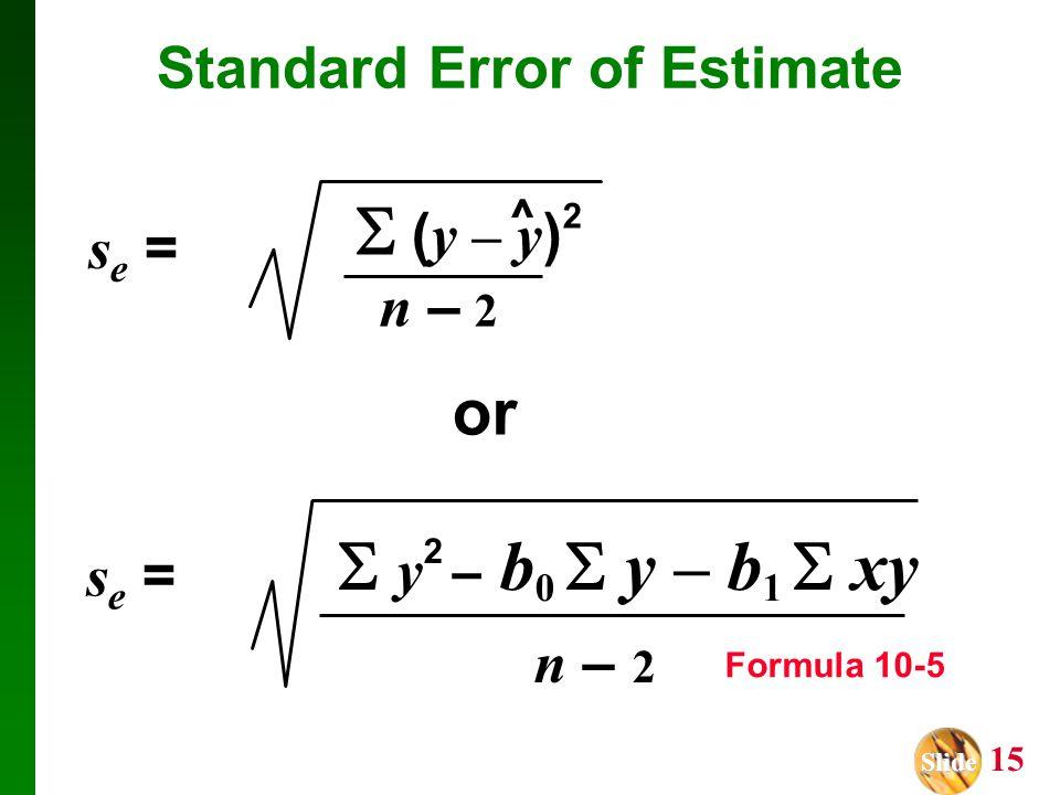 Slide Slide 15 Standard Error of Estimate s e = or s e =  y 2 – b 0  y – b 1  xy n – 2 Formula 10-5  ( y – y ) 2 n – 2 ^