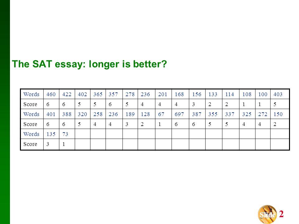 Slide Slide 2 The SAT essay: longer is better? Words460422402365357278236201168156133114108100403 Score665565444322115 Words40138832025823618912867697