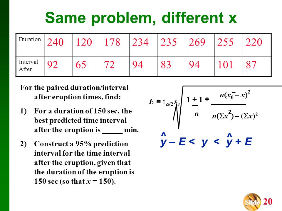 Slide Slide 20 Same problem, different x For the paired duration/interval after eruption times, find: 1)For a duration of 150 sec, the best predicted