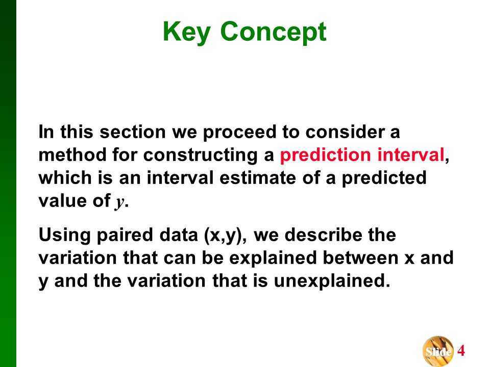 Slide Slide 4 Key Concept In this section we proceed to consider a method for constructing a prediction interval, which is an interval estimate of a p