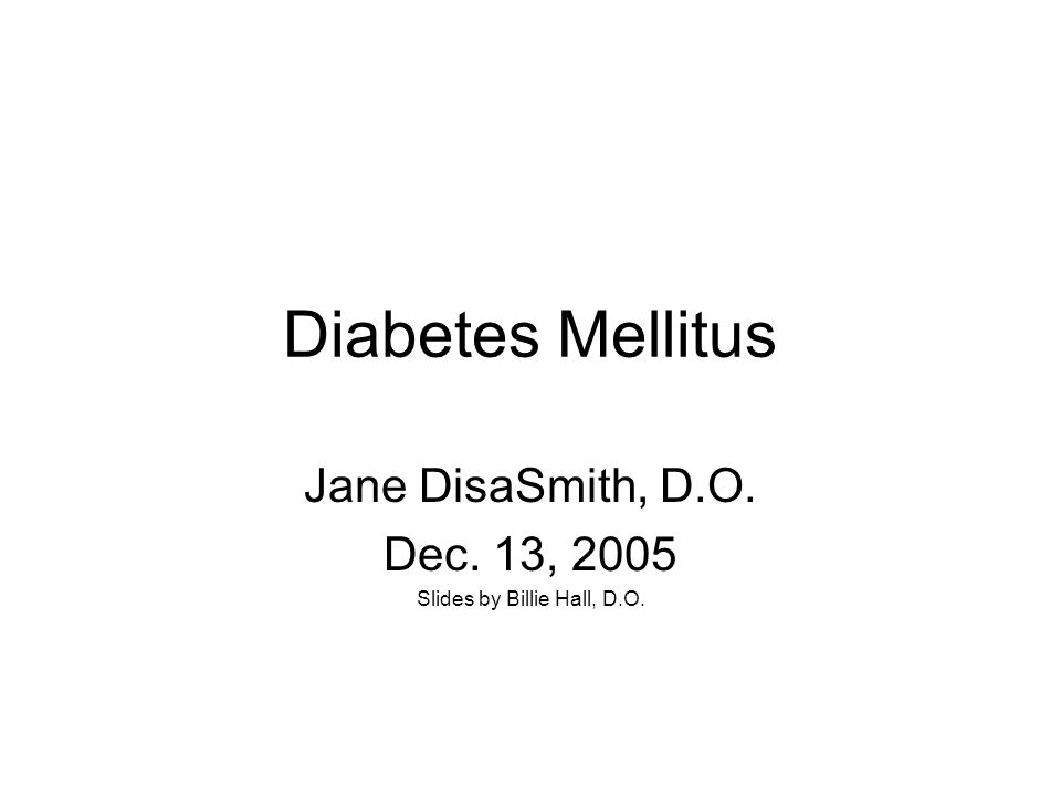 Diabetes Mellitus Jane DisaSmith, D.O. Dec. 13, 2005 Slides by Billie Hall, D.O.