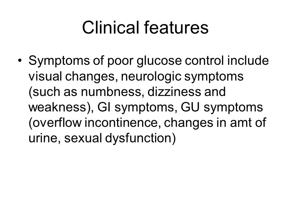 Clinical features Symptoms of poor glucose control include visual changes, neurologic symptoms (such as numbness, dizziness and weakness), GI symptoms, GU symptoms (overflow incontinence, changes in amt of urine, sexual dysfunction)