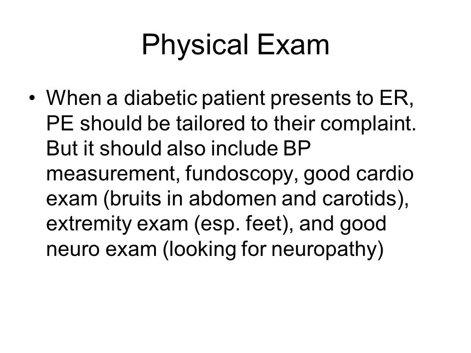 Physical Exam When a diabetic patient presents to ER, PE should be tailored to their complaint.