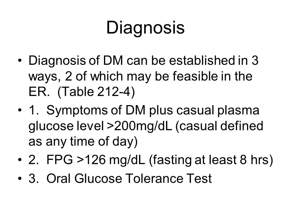 Diagnosis Diagnosis of DM can be established in 3 ways, 2 of which may be feasible in the ER. (Table 212-4) 1. Symptoms of DM plus casual plasma gluco