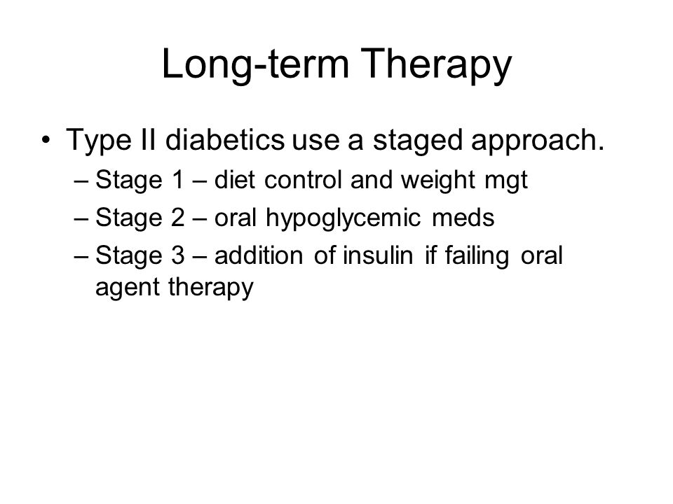 Long-term Therapy Type II diabetics use a staged approach. –Stage 1 – diet control and weight mgt –Stage 2 – oral hypoglycemic meds –Stage 3 – additio