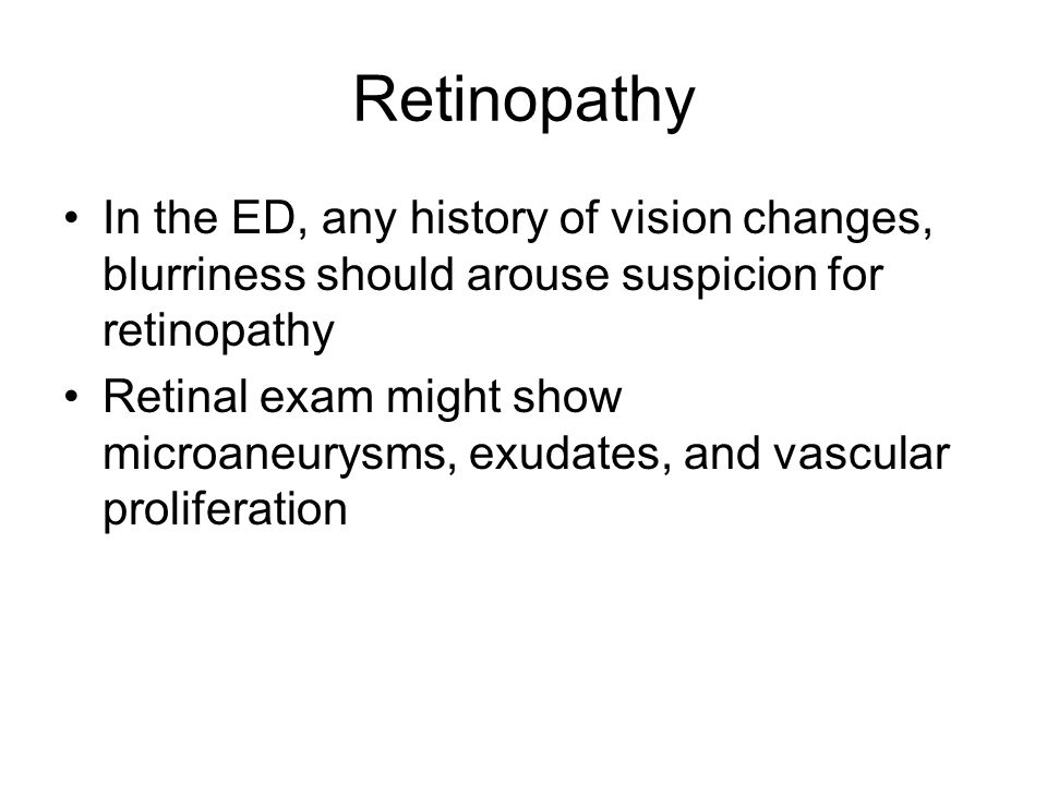 Retinopathy In the ED, any history of vision changes, blurriness should arouse suspicion for retinopathy Retinal exam might show microaneurysms, exuda