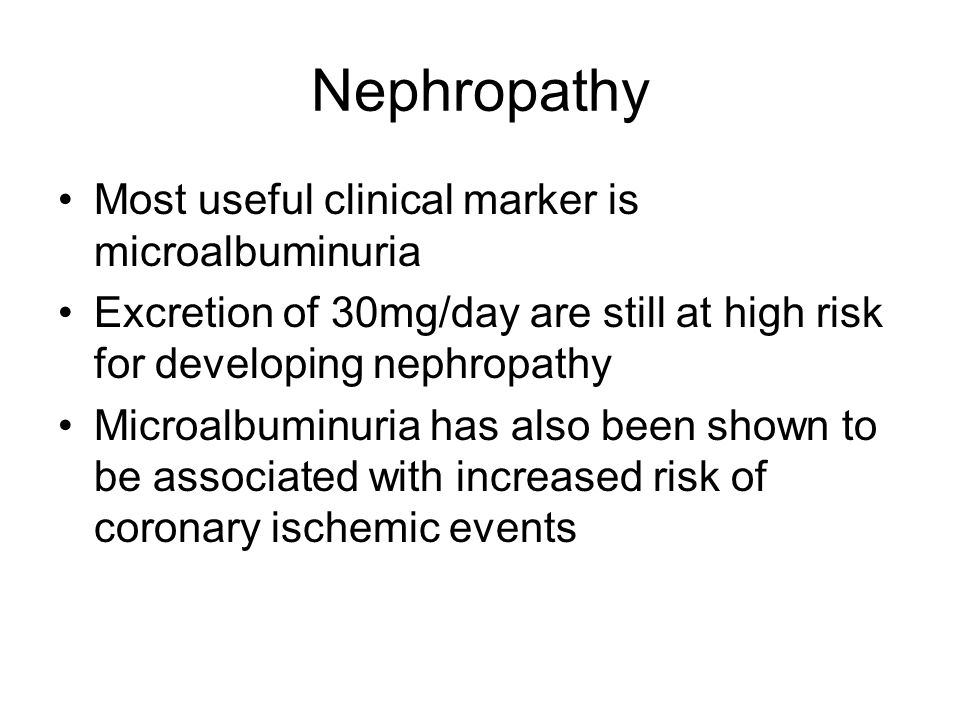 Nephropathy Most useful clinical marker is microalbuminuria Excretion of 30mg/day are still at high risk for developing nephropathy Microalbuminuria has also been shown to be associated with increased risk of coronary ischemic events