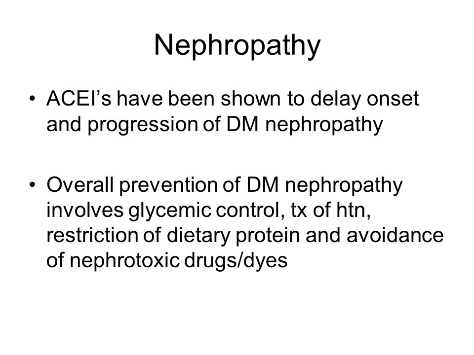 Nephropathy ACEI's have been shown to delay onset and progression of DM nephropathy Overall prevention of DM nephropathy involves glycemic control, tx of htn, restriction of dietary protein and avoidance of nephrotoxic drugs/dyes