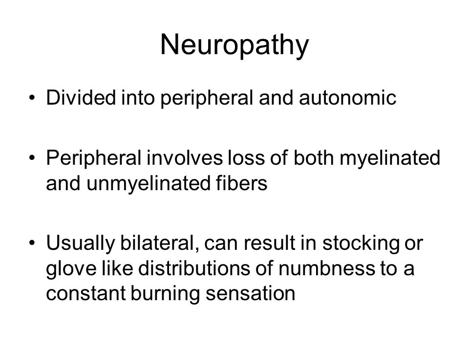 Neuropathy Divided into peripheral and autonomic Peripheral involves loss of both myelinated and unmyelinated fibers Usually bilateral, can result in stocking or glove like distributions of numbness to a constant burning sensation