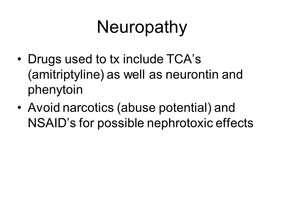 Neuropathy Drugs used to tx include TCA's (amitriptyline) as well as neurontin and phenytoin Avoid narcotics (abuse potential) and NSAID's for possibl
