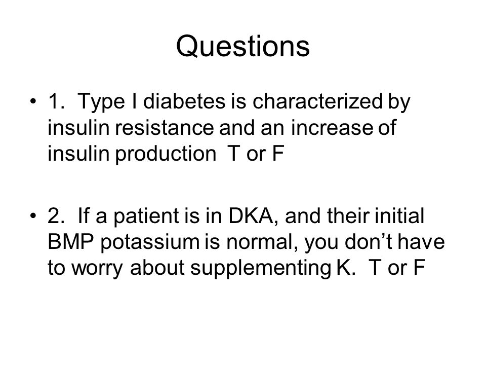 Questions 1. Type I diabetes is characterized by insulin resistance and an increase of insulin production T or F 2. If a patient is in DKA, and their