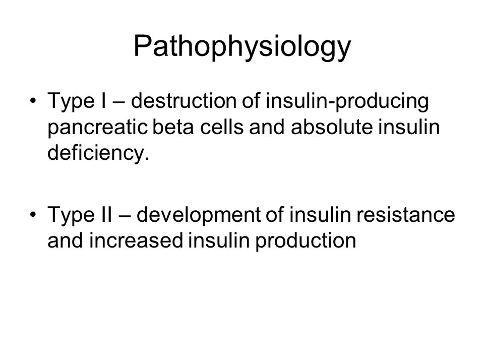 Pathophysiology Type I – destruction of insulin-producing pancreatic beta cells and absolute insulin deficiency. Type II – development of insulin resi