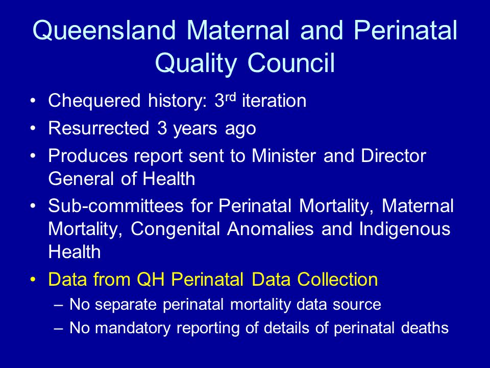 Queensland Maternal and Perinatal Quality Council Chequered history: 3 rd iteration Resurrected 3 years ago Produces report sent to Minister and Director General of Health Sub-committees for Perinatal Mortality, Maternal Mortality, Congenital Anomalies and Indigenous Health Data from QH Perinatal Data Collection –No separate perinatal mortality data source –No mandatory reporting of details of perinatal deaths