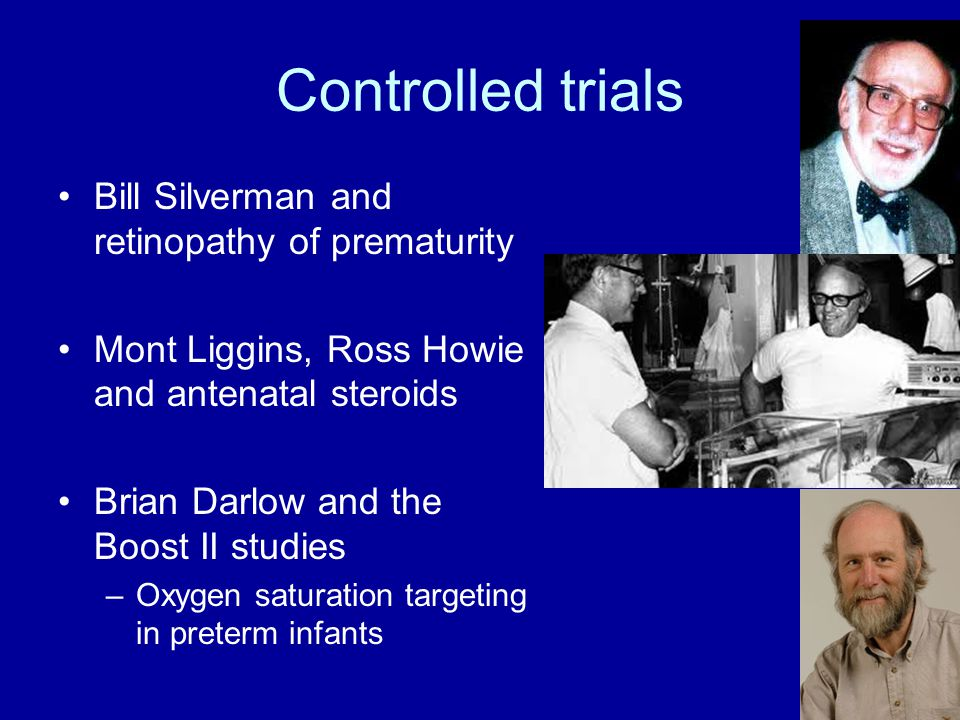 Controlled trials Bill Silverman and retinopathy of prematurity Mont Liggins, Ross Howie and antenatal steroids Brian Darlow and the Boost II studies –Oxygen saturation targeting in preterm infants