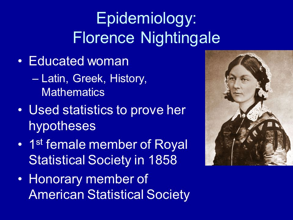 Epidemiology: Florence Nightingale Educated woman –Latin, Greek, History, Mathematics Used statistics to prove her hypotheses 1 st female member of Royal Statistical Society in 1858 Honorary member of American Statistical Society