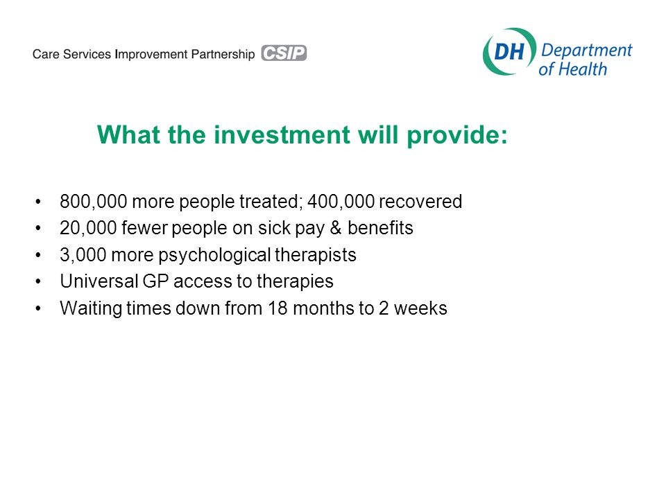 What the investment will provide: 800,000 more people treated; 400,000 recovered 20,000 fewer people on sick pay & benefits 3,000 more psychological therapists Universal GP access to therapies Waiting times down from 18 months to 2 weeks
