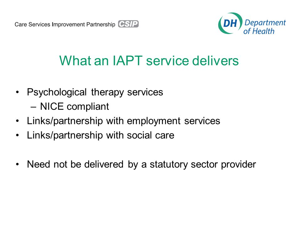 What an IAPT service delivers Psychological therapy services –NICE compliant Links/partnership with employment services Links/partnership with social care Need not be delivered by a statutory sector provider