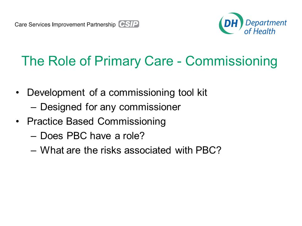 The Role of Primary Care - Commissioning Development of a commissioning tool kit –Designed for any commissioner Practice Based Commissioning –Does PBC have a role.