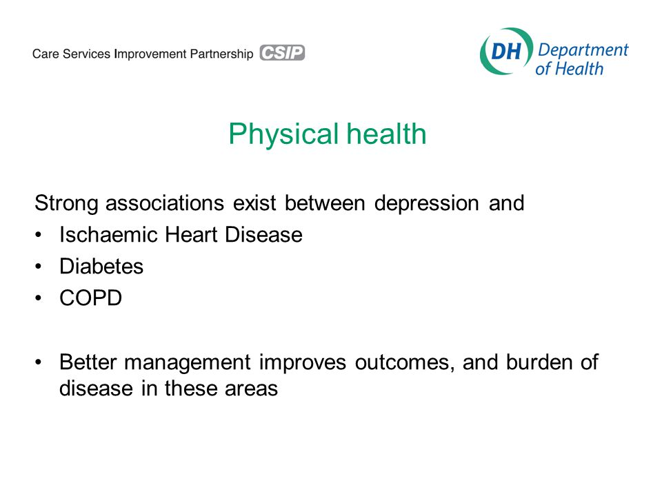 Physical health Strong associations exist between depression and Ischaemic Heart Disease Diabetes COPD Better management improves outcomes, and burden of disease in these areas