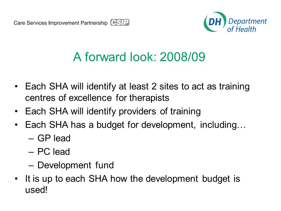 A forward look: 2008/09 Each SHA will identify at least 2 sites to act as training centres of excellence for therapists Each SHA will identify providers of training Each SHA has a budget for development, including… –GP lead –PC lead –Development fund It is up to each SHA how the development budget is used!