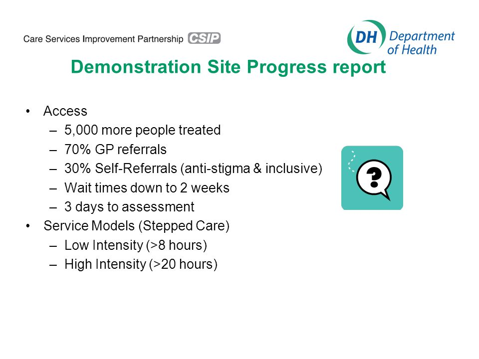 Demonstration Site Progress report Access –5,000 more people treated –70% GP referrals –30% Self-Referrals (anti-stigma & inclusive) –Wait times down to 2 weeks –3 days to assessment Service Models (Stepped Care) –Low Intensity (>8 hours) –High Intensity (>20 hours)