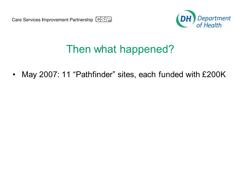 Then what happened May 2007: 11 Pathfinder sites, each funded with £200K