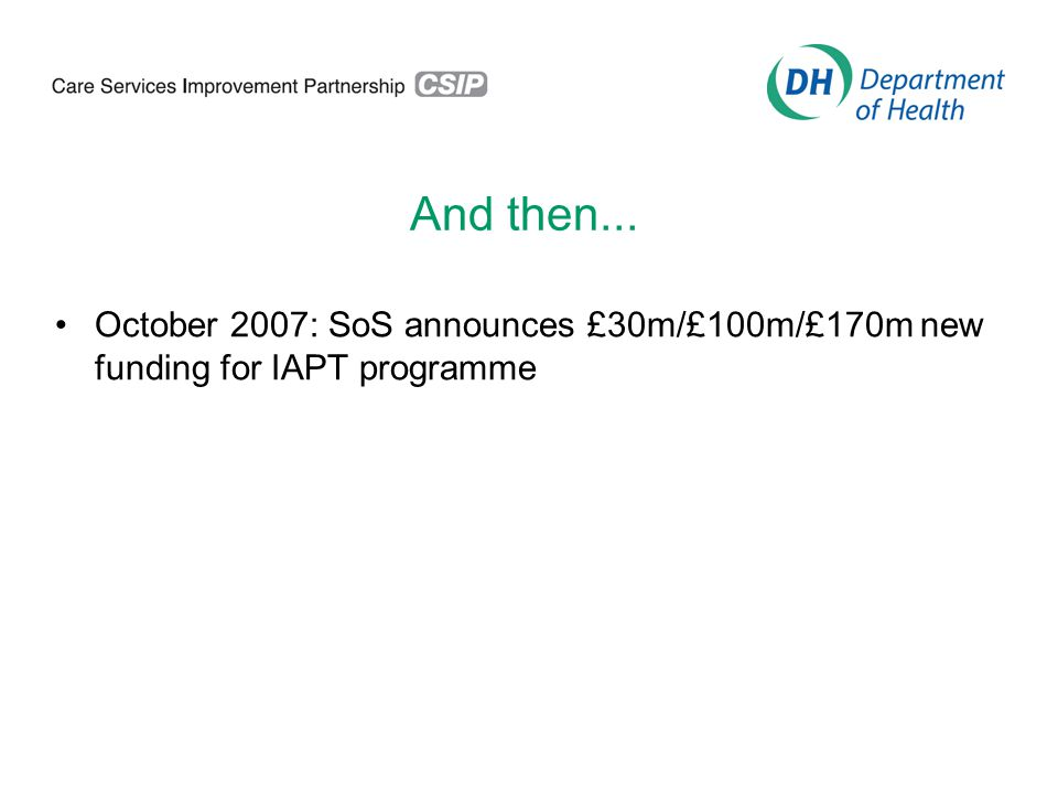 And then... October 2007: SoS announces £30m/£100m/£170m new funding for IAPT programme