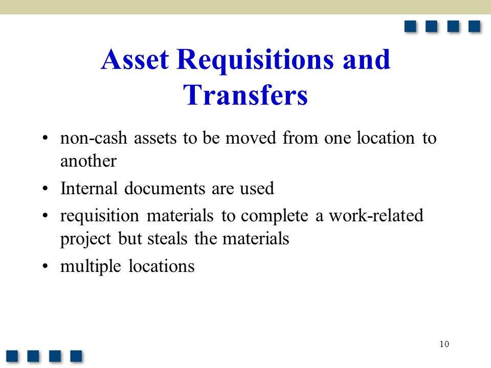10 Asset Requisitions and Transfers non-cash assets to be moved from one location to another Internal documents are used requisition materials to comp
