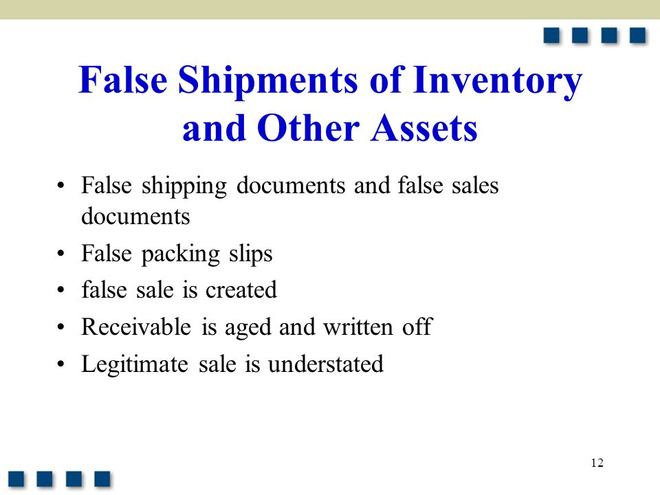 12 False Shipments of Inventory and Other Assets False shipping documents and false sales documents False packing slips false sale is created Receivab