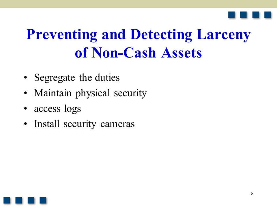 8 Preventing and Detecting Larceny of Non-Cash Assets Segregate the duties Maintain physical security access logs Install security cameras