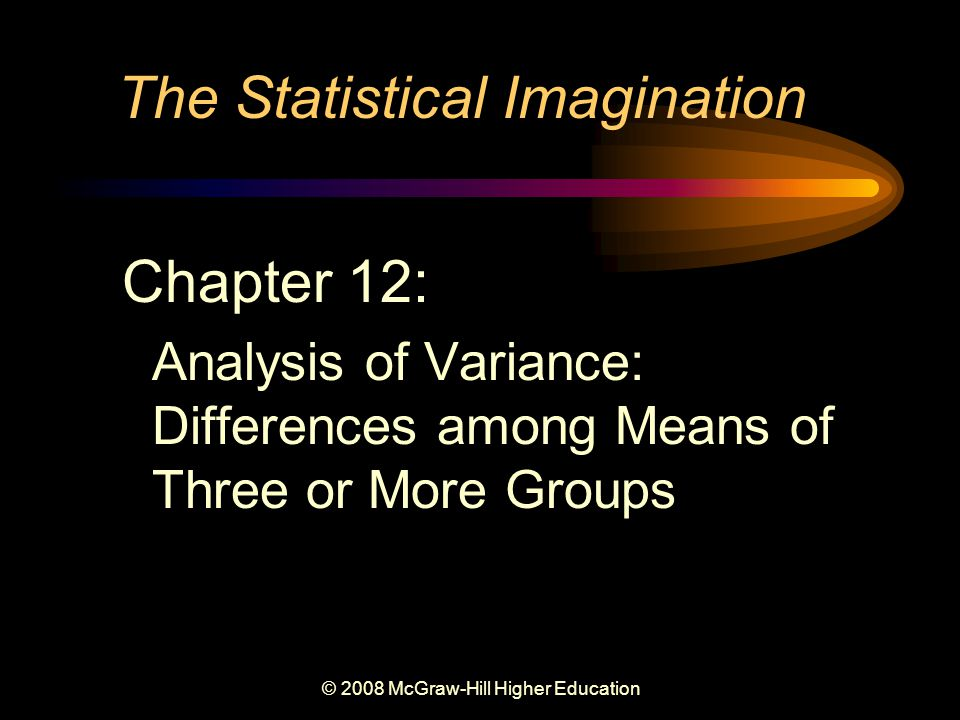 © 2008 McGraw-Hill Higher Education The Statistical Imagination Chapter 12: Analysis of Variance: Differences among Means of Three or More Groups