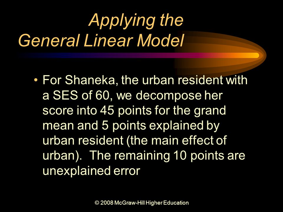 © 2008 McGraw-Hill Higher Education Applying the General Linear Model For Shaneka, the urban resident with a SES of 60, we decompose her score into 45 points for the grand mean and 5 points explained by urban resident (the main effect of urban).