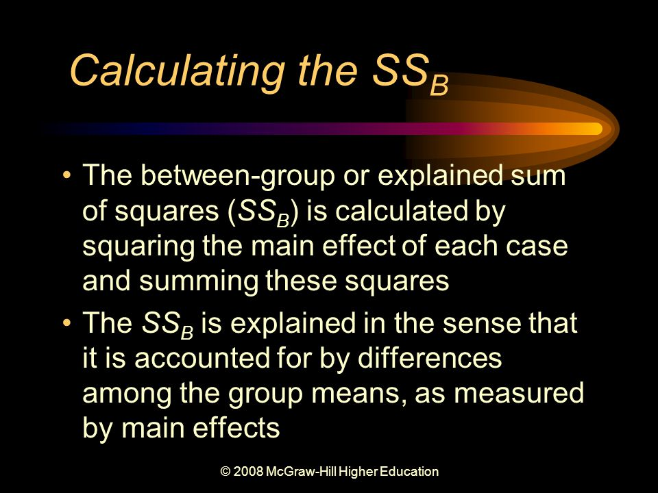 © 2008 McGraw-Hill Higher Education Calculating the SS B The between-group or explained sum of squares (SS B ) is calculated by squaring the main effect of each case and summing these squares The SS B is explained in the sense that it is accounted for by differences among the group means, as measured by main effects