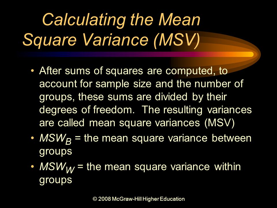 © 2008 McGraw-Hill Higher Education Calculating the Mean Square Variance (MSV) After sums of squares are computed, to account for sample size and the number of groups, these sums are divided by their degrees of freedom.